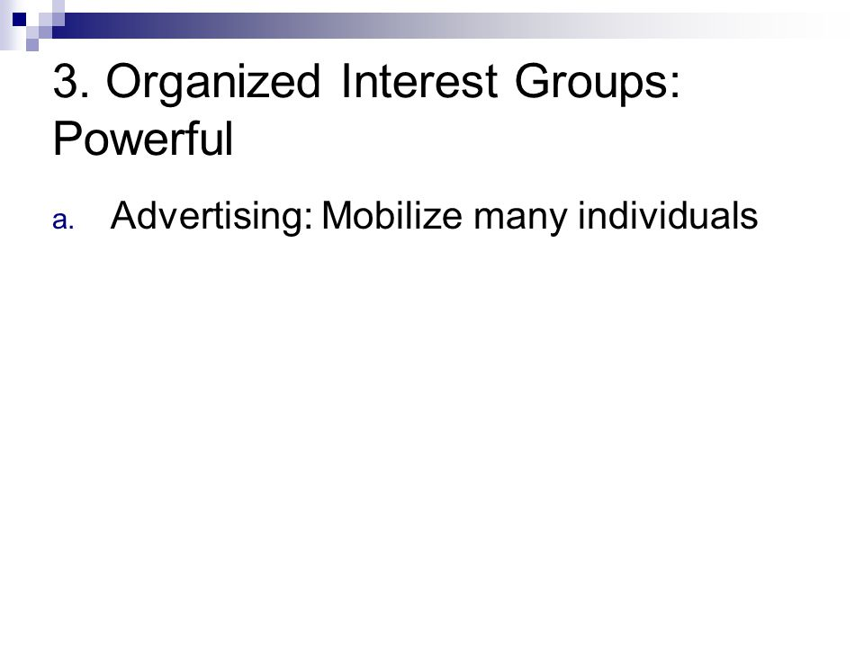 3. Organized Interest Groups: Powerful a. Advertising: Mobilize many individuals