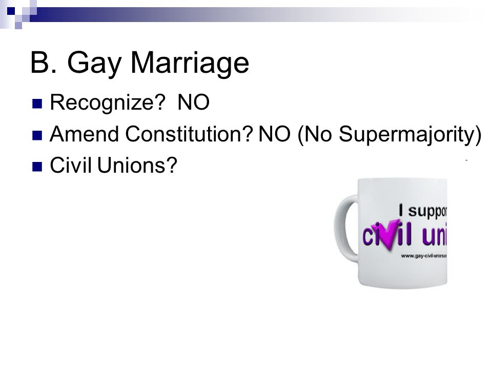 B. Gay Marriage Recognize NO Amend Constitution NO (No Supermajority) Civil Unions