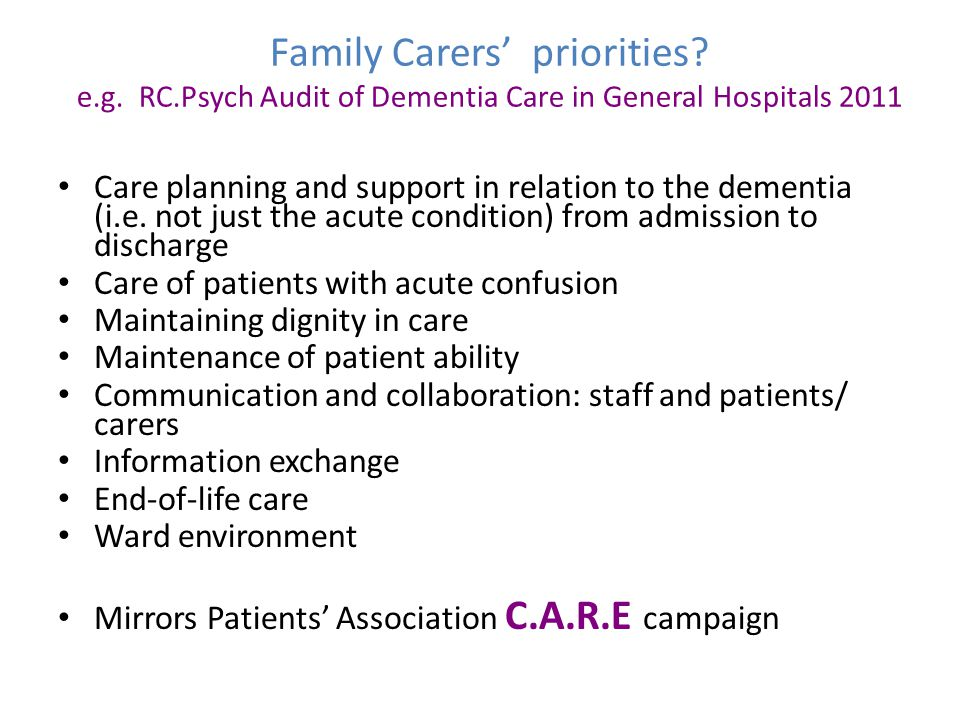 Family Carers' priorities? e.g. RC.Psych Audit of Dementia Care in General Hospitals 2011 Care planning and support in relation to the dementia (i.e.