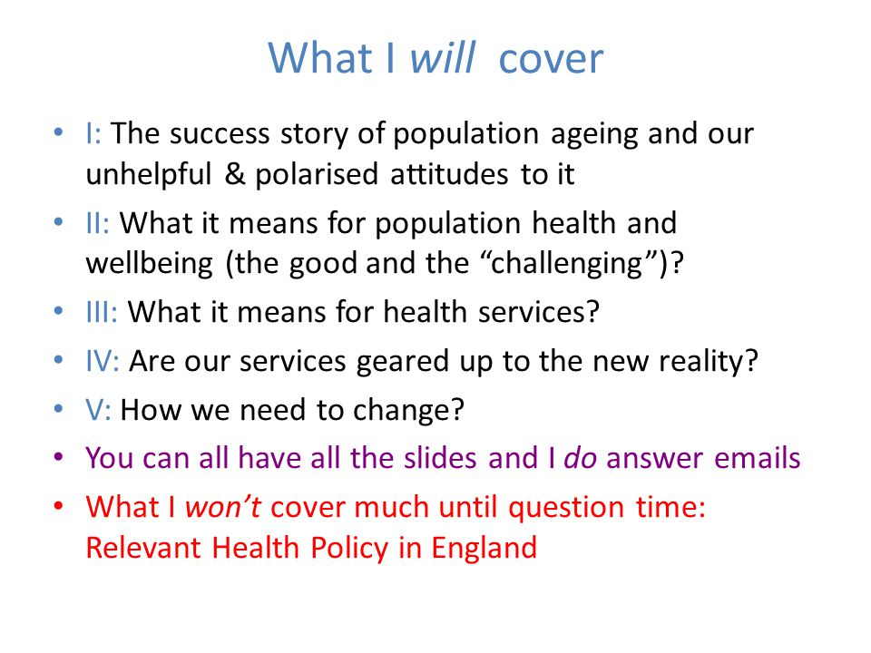 What I will cover I: The success story of population ageing and our unhelpful & polarised attitudes to it II: What it means for population health and