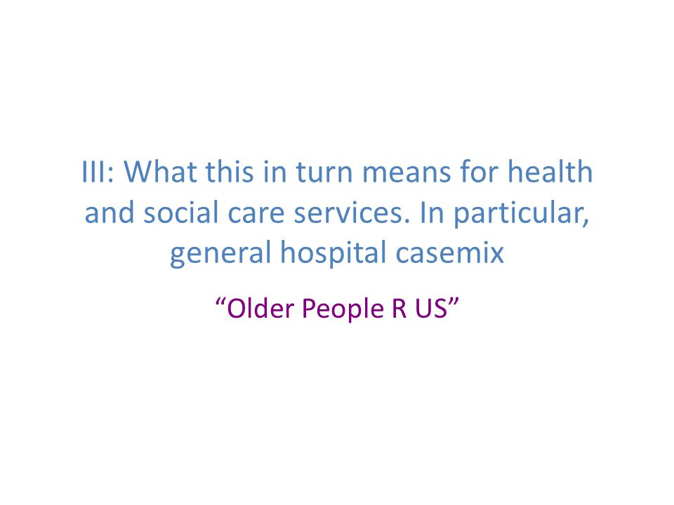 "III: What this in turn means for health and social care services. In particular, general hospital casemix ""Older People R US"""