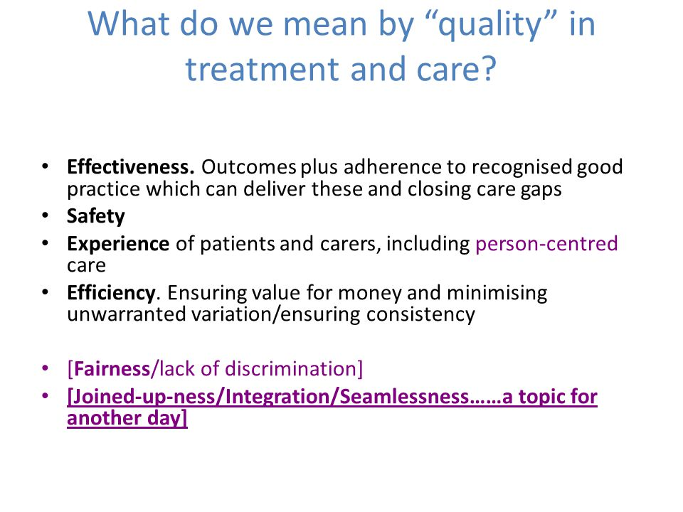 "What do we mean by ""quality"" in treatment and care? Effectiveness. Outcomes plus adherence to recognised good practice which can deliver these and clo"