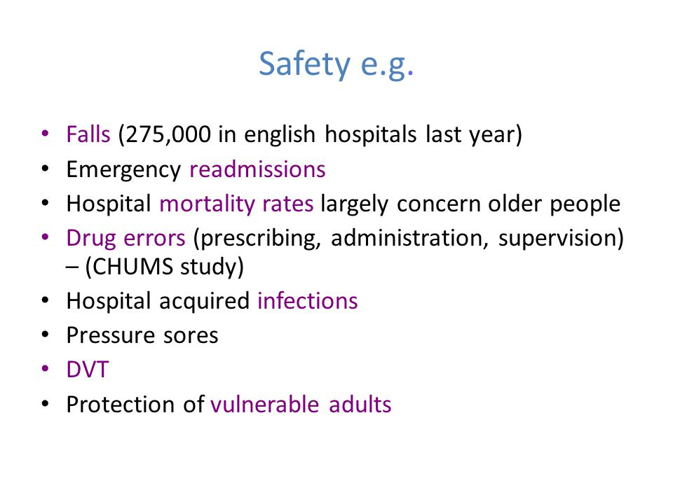 Safety e.g. Falls (275,000 in english hospitals last year) Emergency readmissions Hospital mortality rates largely concern older people Drug errors (p