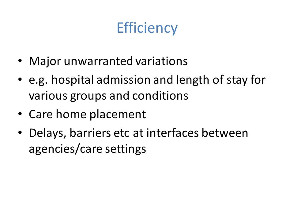 Efficiency Major unwarranted variations e.g. hospital admission and length of stay for various groups and conditions Care home placement Delays, barri