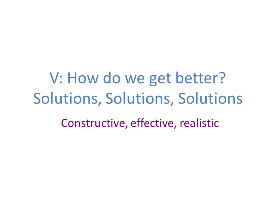 V: How do we get better? Solutions, Solutions, Solutions Constructive, effective, realistic