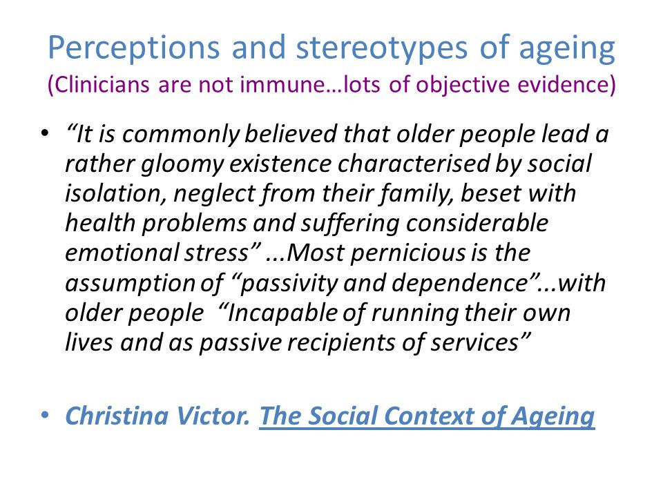 "Perceptions and stereotypes of ageing (Clinicians are not immune…lots of objective evidence) ""It is commonly believed that older people lead a rather"