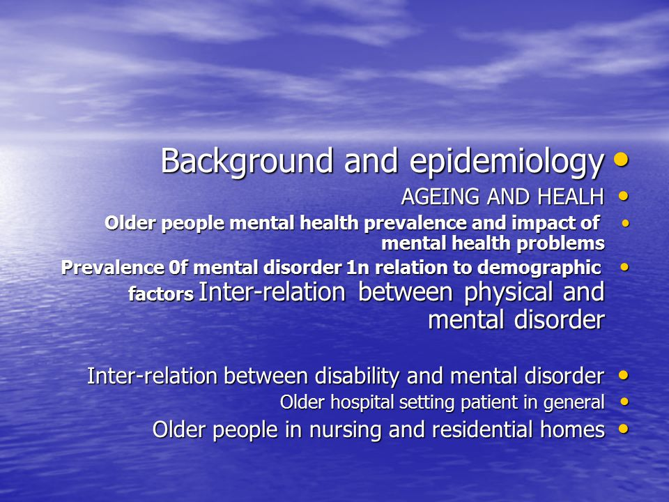Background and epidemiology Background and epidemiology AGEING AND HEALH AGEING AND HEALH Older people mental health prevalence and impact of mental health problems Older people mental health prevalence and impact of mental health problems Prevalence 0f mental disorder 1n relation to demographic factors Inter-relation between physical and mental disorder Prevalence 0f mental disorder 1n relation to demographic factors Inter-relation between physical and mental disorder Inter-relation between disability and mental disorder Inter-relation between disability and mental disorder Older hospital setting patient in general Older hospital setting patient in general Older people in nursing and residential homes Older people in nursing and residential homes