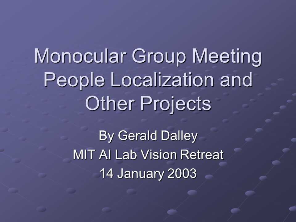 Monocular Group Meeting People Localization and Other Projects By Gerald Dalley MIT AI Lab Vision Retreat 14 January 2003