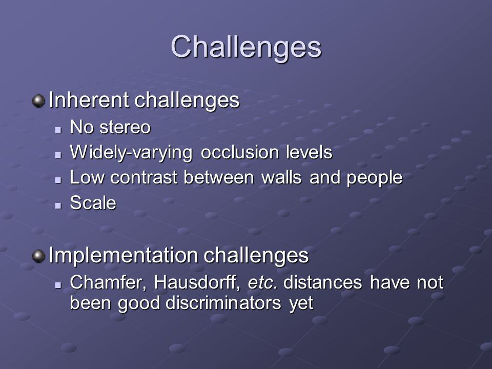 Challenges Inherent challenges No stereo No stereo Widely-varying occlusion levels Widely-varying occlusion levels Low contrast between walls and peop