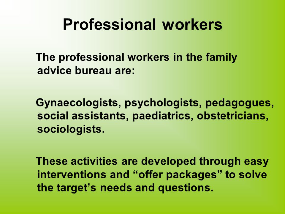 Professional workers The professional workers in the family advice bureau are: Gynaecologists, psychologists, pedagogues, social assistants, paediatrics, obstetricians, sociologists.