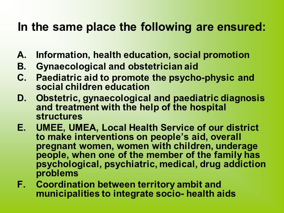 In the same place the following are ensured: A.Information, health education, social promotion B.Gynaecological and obstetrician aid C.Paediatric aid to promote the psycho-physic and social children education D.Obstetric, gynaecological and paediatric diagnosis and treatment with the help of the hospital structures E.UMEE, UMEA, Local Health Service of our district to make interventions on people's aid, overall pregnant women, women with children, underage people, when one of the member of the family has psychological, psychiatric, medical, drug addiction problems F.Coordination between territory ambit and municipalities to integrate socio- health aids