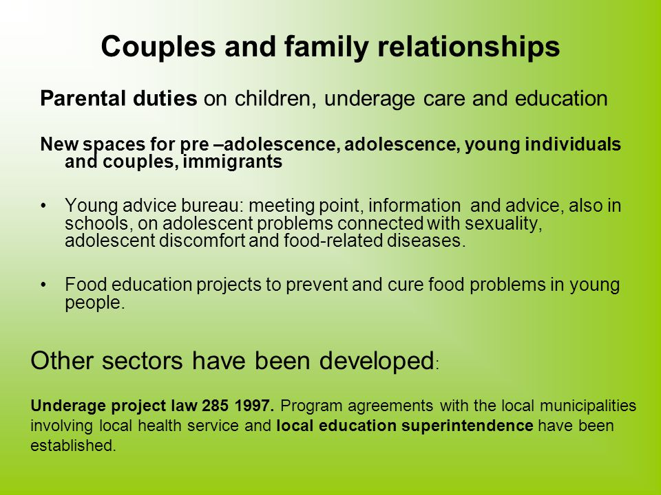 Couples and family relationships Parental duties on children, underage care and education New spaces for pre –adolescence, adolescence, young individuals and couples, immigrants Young advice bureau: meeting point, information and advice, also in schools, on adolescent problems connected with sexuality, adolescent discomfort and food-related diseases.