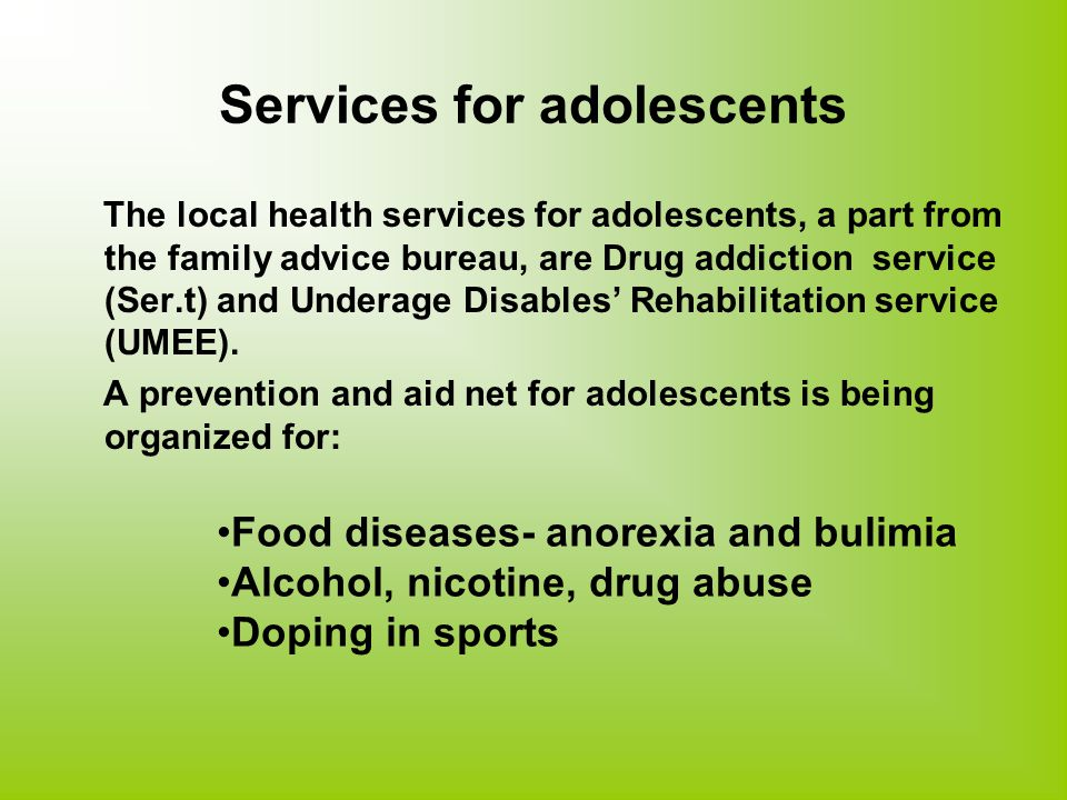 Services for adolescents The local health services for adolescents, a part from the family advice bureau, are Drug addiction service (Ser.t) and Underage Disables' Rehabilitation service (UMEE).