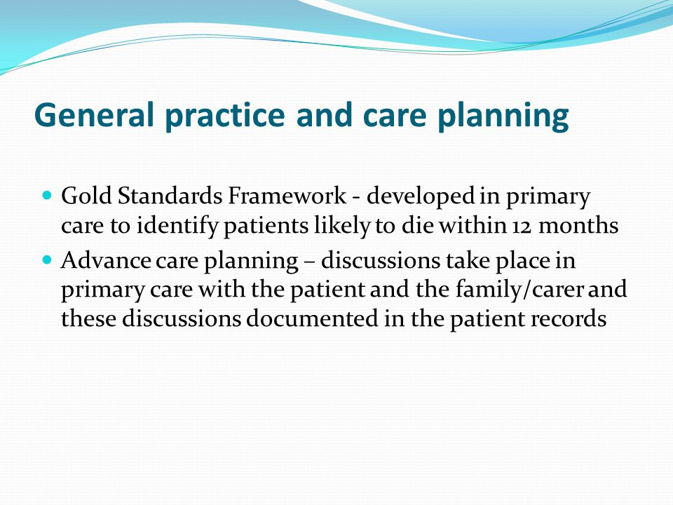 General practice and care planning Gold Standards Framework - developed in primary care to identify patients likely to die within 12 months Advance care planning – discussions take place in primary care with the patient and the family/carer and these discussions documented in the patient records