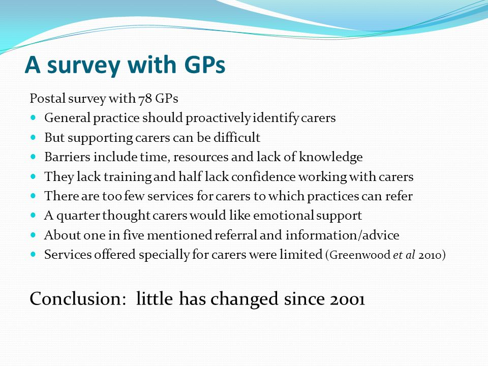 A survey with GPs Postal survey with 78 GPs General practice should proactively identify carers But supporting carers can be difficult Barriers include time, resources and lack of knowledge They lack training and half lack confidence working with carers There are too few services for carers to which practices can refer A quarter thought carers would like emotional support About one in five mentioned referral and information/advice Services offered specially for carers were limited (Greenwood et al 2010) Conclusion: little has changed since 2001