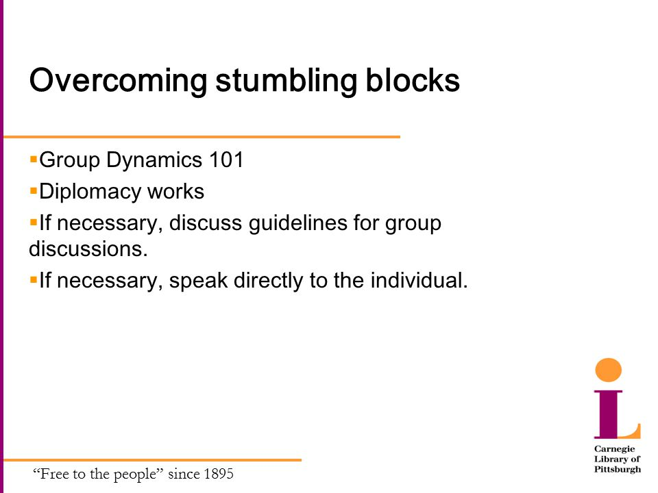 Free to the people since 1895 Overcoming stumbling blocks  Group Dynamics 101  Diplomacy works  If necessary, discuss guidelines for group discussions.