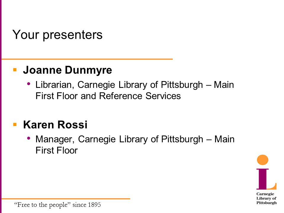 Free to the people since 1895 Your presenters  Joanne Dunmyre Librarian, Carnegie Library of Pittsburgh – Main First Floor and Reference Services  Karen Rossi Manager, Carnegie Library of Pittsburgh – Main First Floor