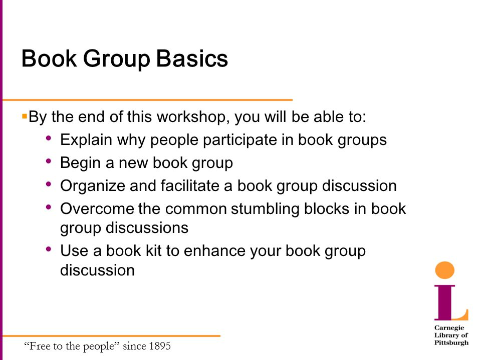 Free to the people since 1895 Book Group Basics  By the end of this workshop, you will be able to: Explain why people participate in book groups Begin a new book group Organize and facilitate a book group discussion Overcome the common stumbling blocks in book group discussions Use a book kit to enhance your book group discussion
