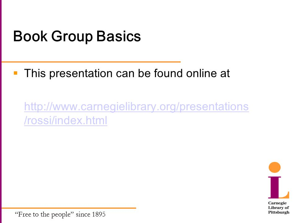 Free to the people since 1895 Book Group Basics  This presentation can be found online at http://www.carnegielibrary.org/presentations /rossi/index.html
