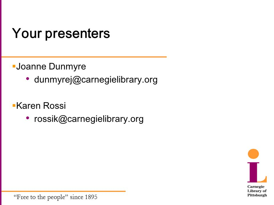 Free to the people since 1895 Your presenters  Joanne Dunmyre dunmyrej@carnegielibrary.org  Karen Rossi rossik@carnegielibrary.org