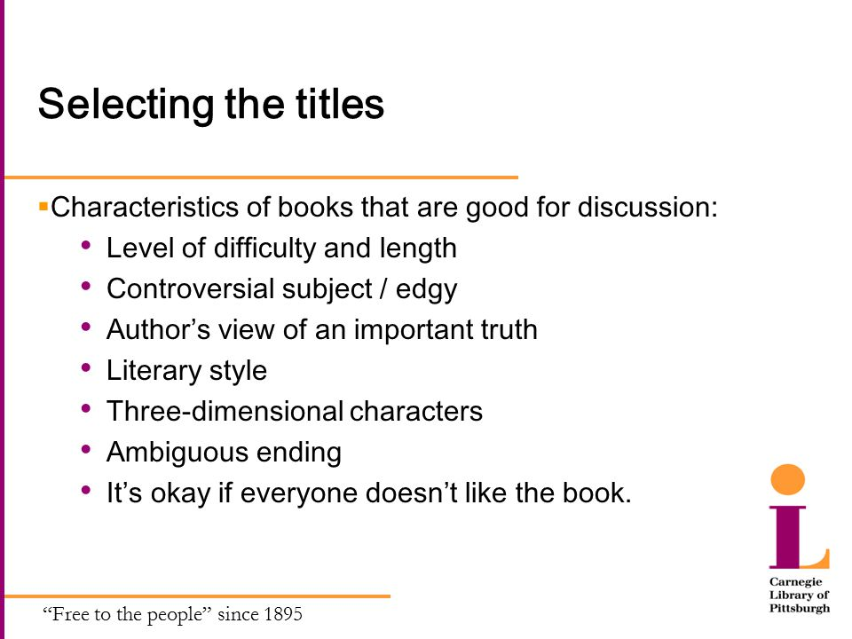 Free to the people since 1895 Selecting the titles  Characteristics of books that are good for discussion: Level of difficulty and length Controversial subject / edgy Author's view of an important truth Literary style Three-dimensional characters Ambiguous ending It's okay if everyone doesn't like the book.