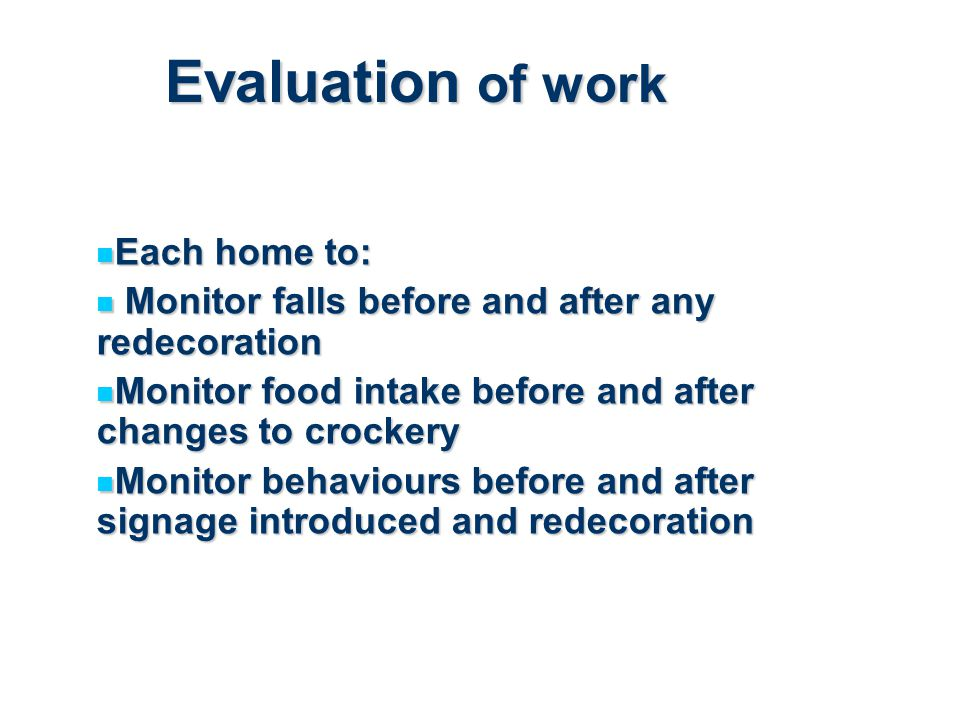 Evaluation of work Each home to: Each home to: Monitor falls before and after any redecoration Monitor falls before and after any redecoration Monitor