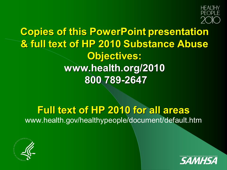 Copies of this PowerPoint presentation & full text of HP 2010 Substance Abuse Objectives: www.health.org/2010 800 789-2647 Full text of HP 2010 for al