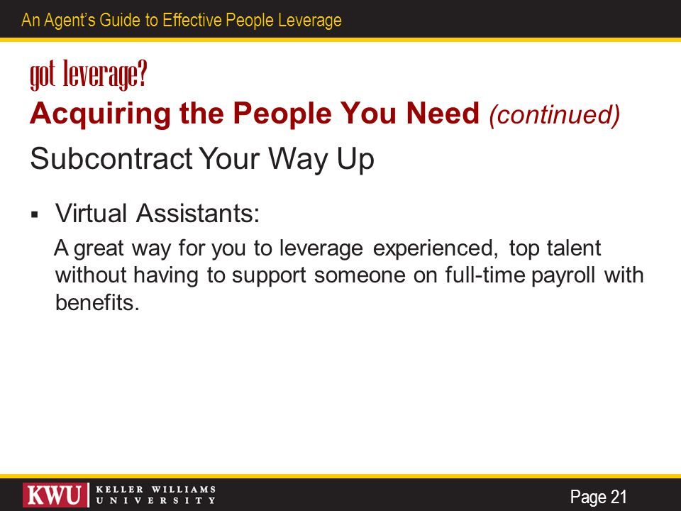 13 An Agent's Guide to Effective People Leverage got leverage? Acquiring the People You Need (continued) Subcontract Your Way Up  Virtual Assistants: