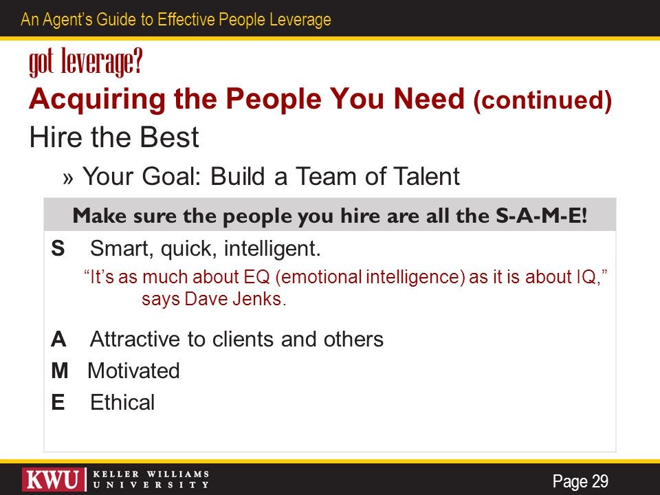 17 An Agent's Guide to Effective People Leverage got leverage? Acquiring the People You Need (continued) Hire the Best » Your Goal: Build a Team of Ta