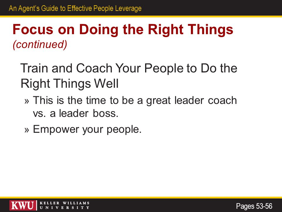 25 An Agent's Guide to Effective People Leverage Focus on Doing the Right Things (continued) Train and Coach Your People to Do the Right Things Well » This is the time to be a great leader coach vs.
