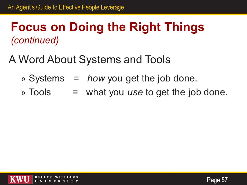 26 An Agent's Guide to Effective People Leverage Focus on Doing the Right Things (continued) A Word About Systems and Tools » Systems = how you get the job done.