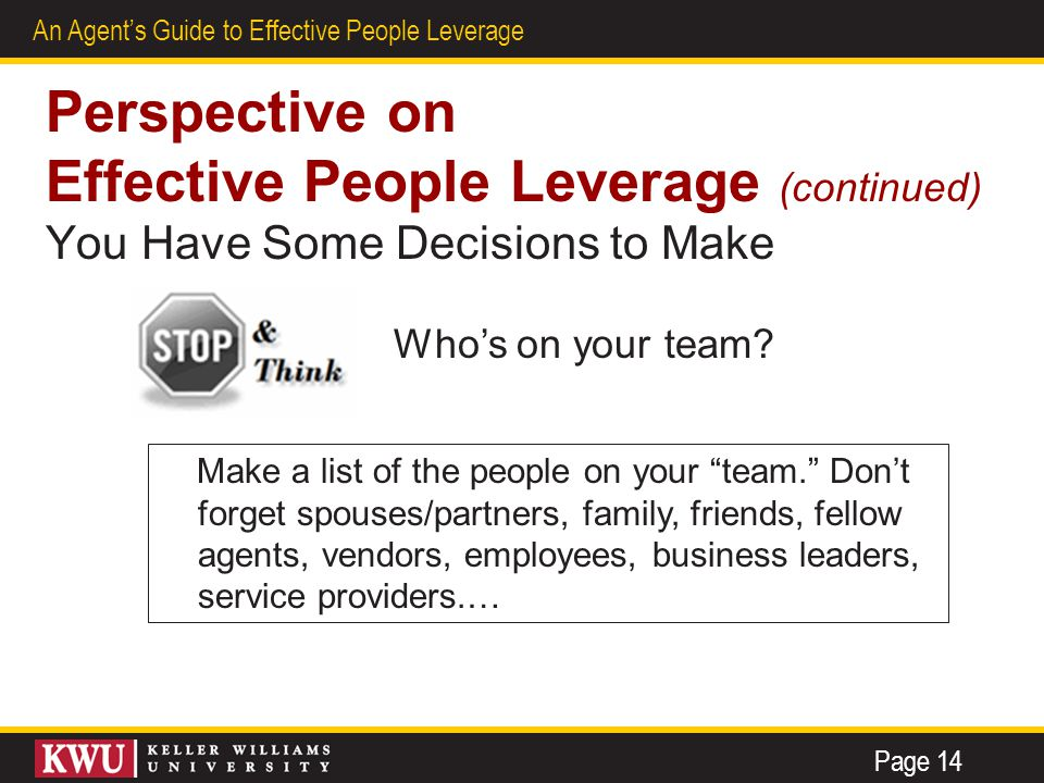 9 An Agent's Guide to Effective People Leverage Perspective on Effective People Leverage (continued) You Have Some Decisions to Make Page 14 Who's on your team.