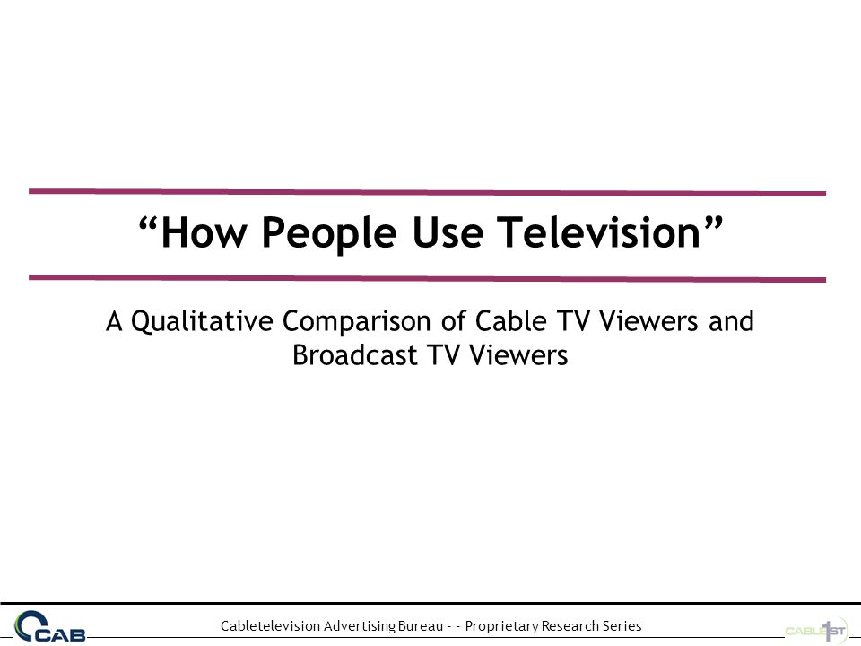 Cabletelevision Advertising Bureau - - Proprietary Research Series How People Use Television A Qualitative Comparison of Cable TV Viewers and Broadcast TV Viewers
