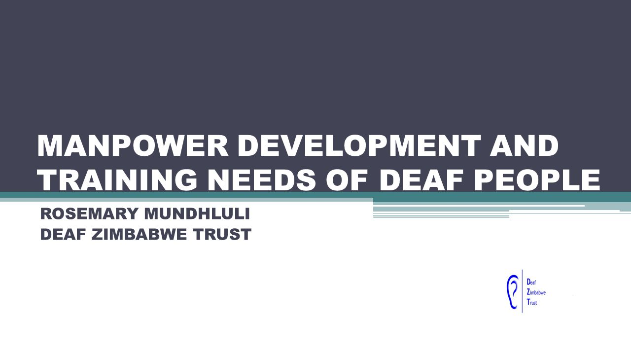 MANPOWER DEVELOPMENT AND TRAINING NEEDS OF DEAF PEOPLE ROSEMARY MUNDHLULI DEAF ZIMBABWE TRUST