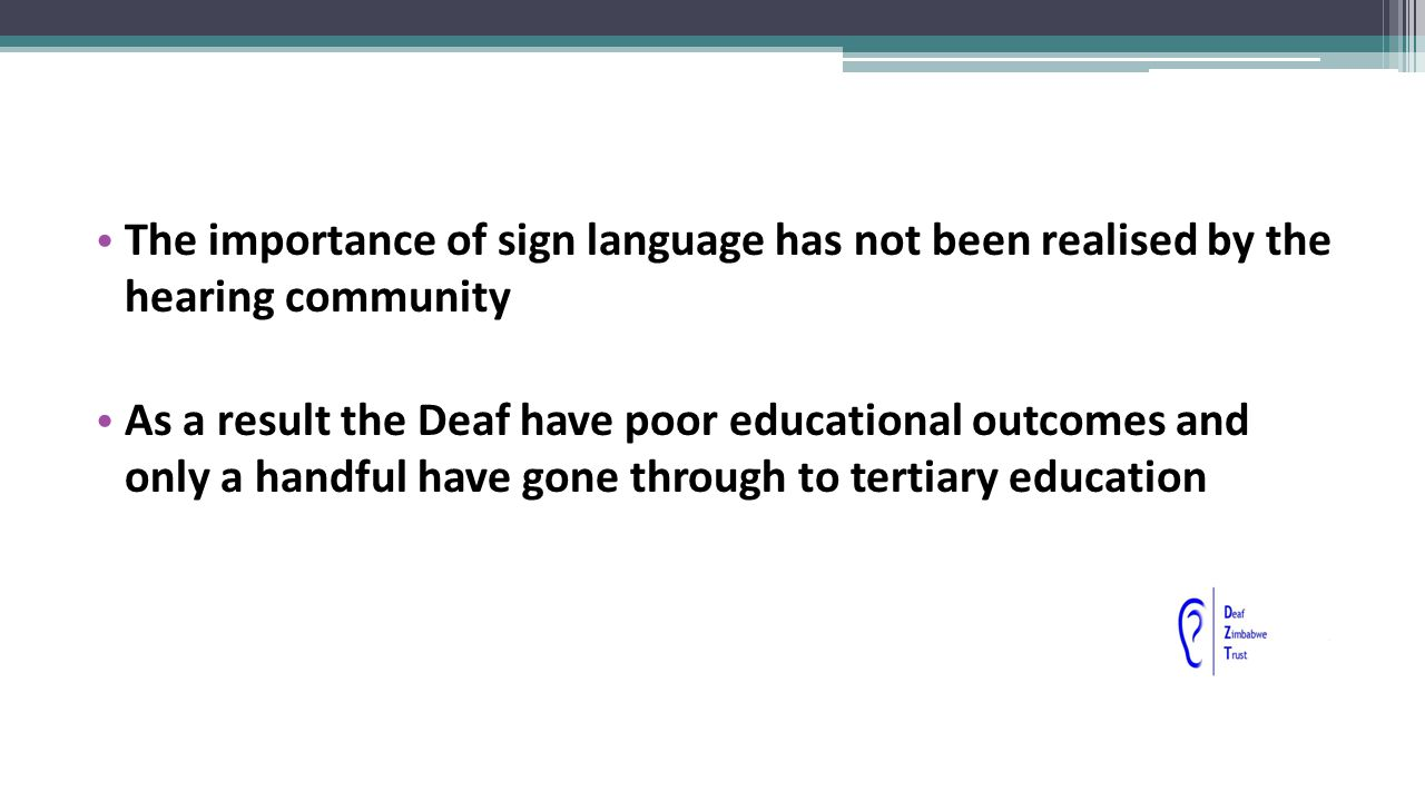 The importance of sign language has not been realised by the hearing community As a result the Deaf have poor educational outcomes and only a handful have gone through to tertiary education