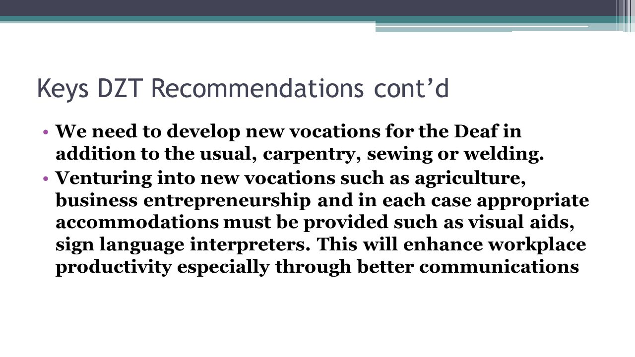 Keys DZT Recommendations cont'd We need to develop new vocations for the Deaf in addition to the usual, carpentry, sewing or welding.