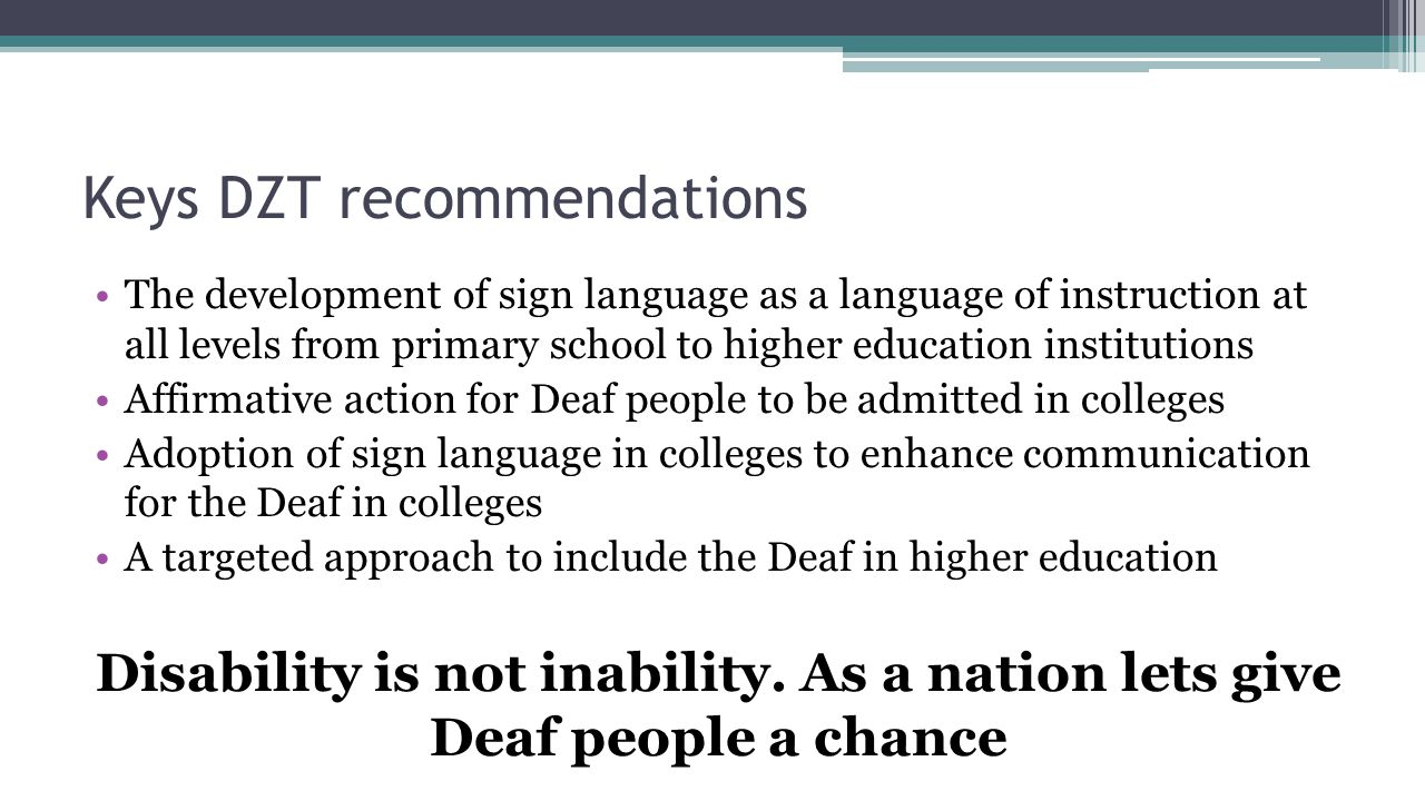 Keys DZT recommendations The development of sign language as a language of instruction at all levels from primary school to higher education institutions Affirmative action for Deaf people to be admitted in colleges Adoption of sign language in colleges to enhance communication for the Deaf in colleges A targeted approach to include the Deaf in higher education Disability is not inability.