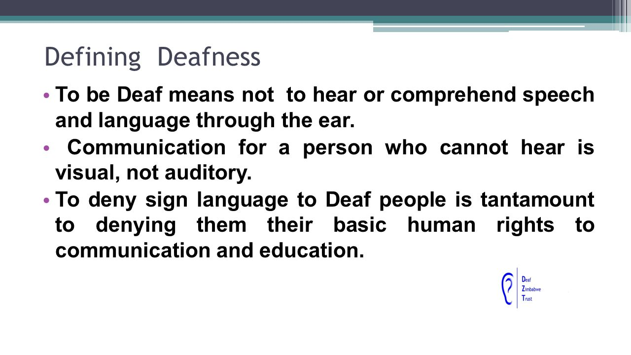 Defining Deafness To be Deaf means not to hear or comprehend speech and language through the ear.