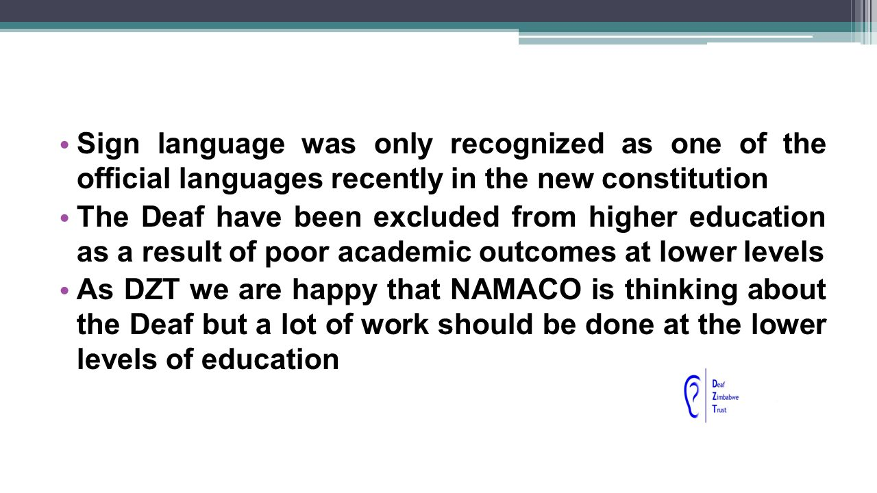 LANGUAGE AND TRAINING This has been a hindrance to academic qualifications People who are teaching Deaf people do not know how to sign At teacher training colleges, there are no deaf people being trained so that they can teach the Deaf
