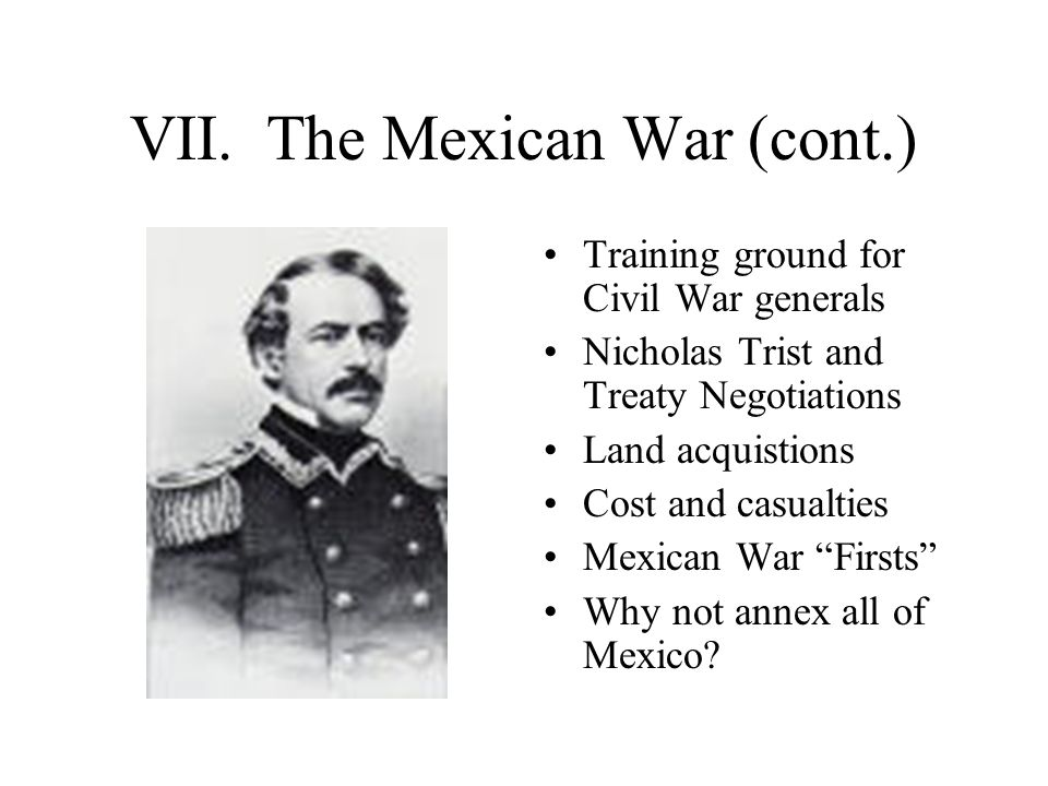 VII. The Mexican War (cont.) Training ground for Civil War generals Nicholas Trist and Treaty Negotiations Land acquistions Cost and casualties Mexica