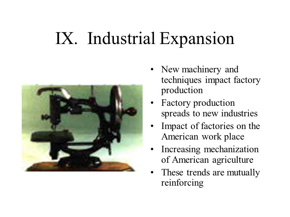 IX. Industrial Expansion New machinery and techniques impact factory production Factory production spreads to new industries Impact of factories on th