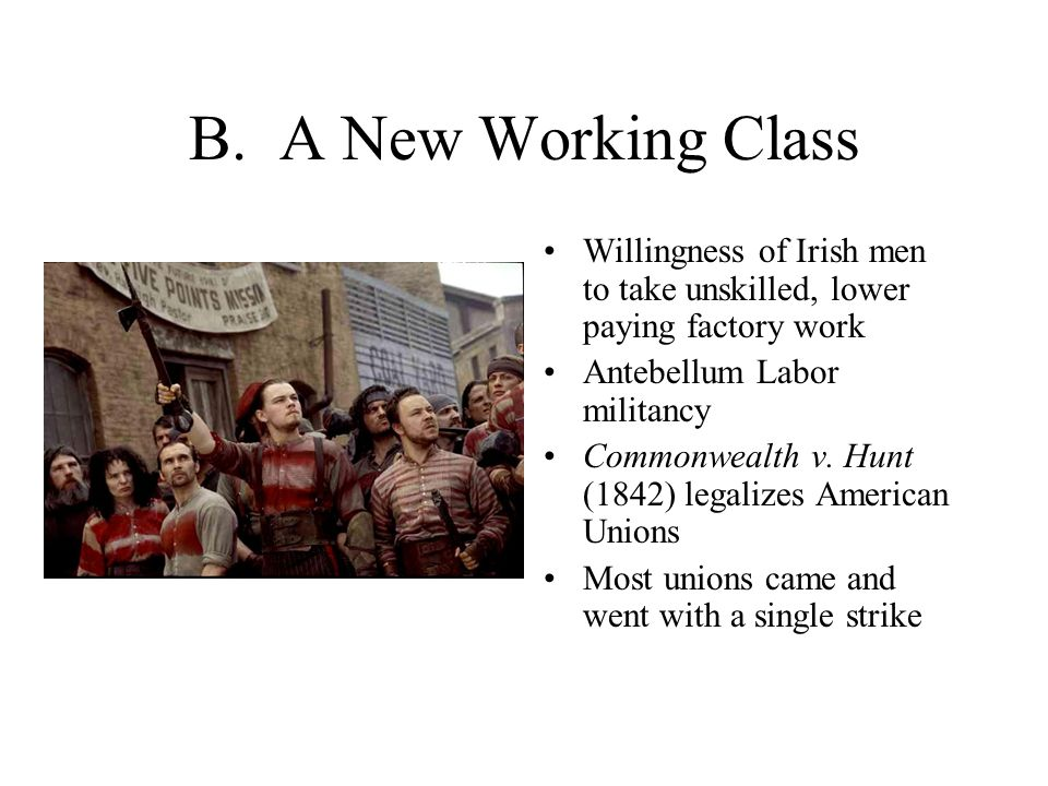 B. A New Working Class Willingness of Irish men to take unskilled, lower paying factory work Antebellum Labor militancy Commonwealth v. Hunt (1842) le