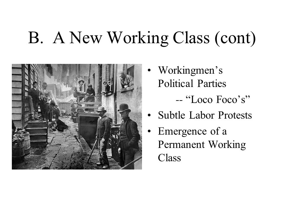 """B. A New Working Class (cont) Workingmen's Political Parties -- """"Loco Foco's"""" Subtle Labor Protests Emergence of a Permanent Working Class"""