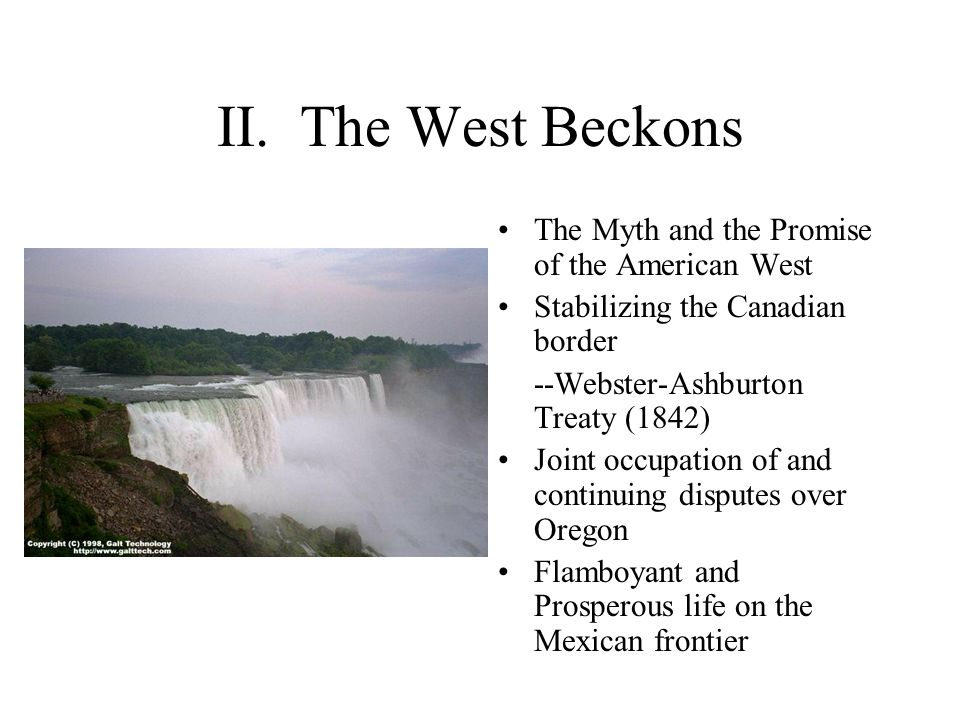 II. The West Beckons The Myth and the Promise of the American West Stabilizing the Canadian border --Webster-Ashburton Treaty (1842) Joint occupation