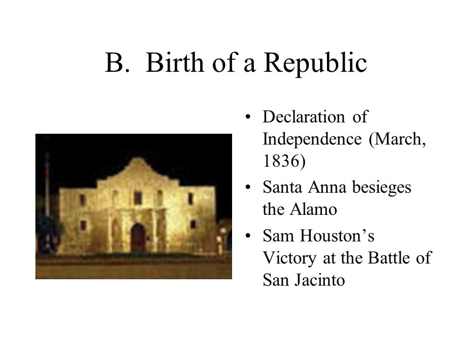 B. Birth of a Republic Declaration of Independence (March, 1836) Santa Anna besieges the Alamo Sam Houston's Victory at the Battle of San Jacinto
