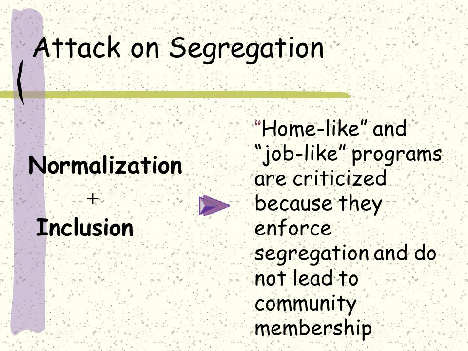 Attack on Segregation Inclusion Normalization + Home-like and job-like programs are criticized because they enforce segregation and do not lead to community membership