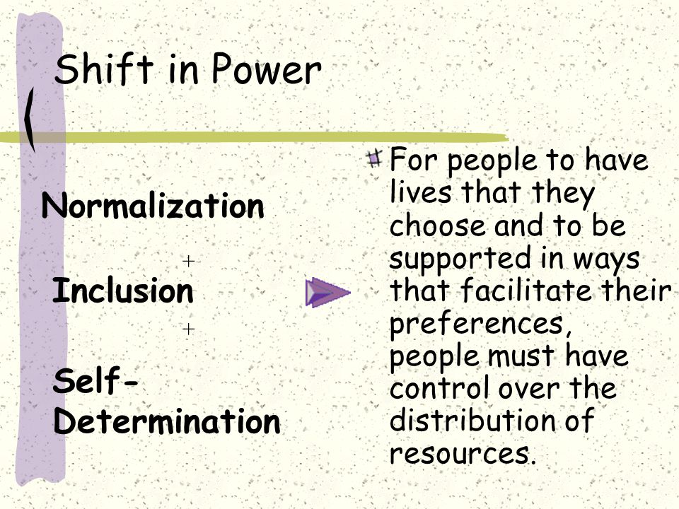 Shift in Power Inclusion Normalization + + Self- Determination For people to have lives that they choose and to be supported in ways that facilitate their preferences, people must have control over the distribution of resources.
