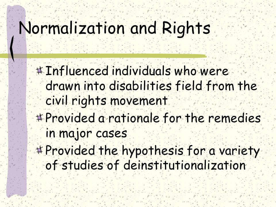 Normalization and Rights Influenced individuals who were drawn into disabilities field from the civil rights movement Provided a rationale for the remedies in major cases Provided the hypothesis for a variety of studies of deinstitutionalization