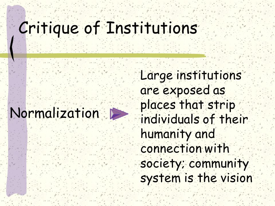 Critique of Institutions Normalization Large institutions are exposed as places that strip individuals of their humanity and connection with society; community system is the vision