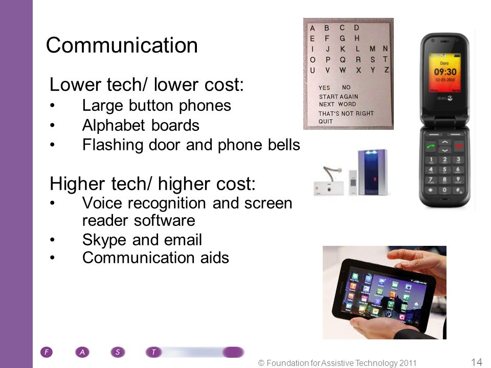 © Foundation for Assistive Technology 2011 14 Lower tech/ lower cost: Large button phones Alphabet boards Flashing door and phone bells Higher tech/ higher cost: Voice recognition and screen reader software Skype and email Communication aids Communication
